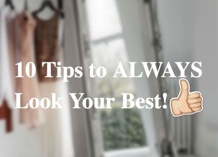 10 Tips to ALWAYS Look YourBest